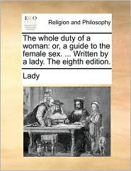 The whole duty of a woman: or, a guide to the female sex. ... Written by a lady. The eighth edition.