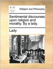 Sentimental discourses upon religion and morality. By a lady.
