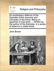An explanatory defence of the Estimate of the manners and principles of the times. Being an appendix to that work, . Written by the author of the Estimate, in a series of letters to a noble friend. - John Brown