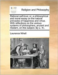 Rational self-love; or, a philosophical and moral essay on the natural principles of happiness and virtue. With reflections on the various systems of philosophers, ancient and modern, on this subject. By L- N. - Laurence Nihell