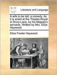 A Wife to Be Lett: A Comedy. as It Is Acted at the Theatre-Royal in Drury-Lane, by His Majesty's Servants. Written by Mrs. Eliza Haywood.