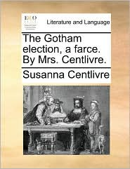 The Gotham election, a farce. By Mrs. Centlivre.