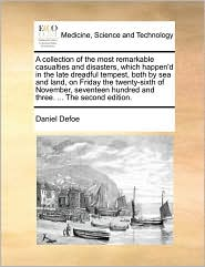 A collection of the most remarkable casualties and disasters, which happen'd in the late dreadful tempest, both by sea and land, on Friday the twenty-sixth of November, seventeen hundred and three. ... The second edition.