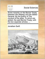 Some remarks on the Barrier Treaty, between Her Majesty and the States-General. By the author of The conduct of the allies. To which are added, the said Barrier-Treaty, with the two separate articles; ...
