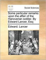 Some particular remarks upon the affair of the Hanoverian soldier. By Edward Lancer, Esq;