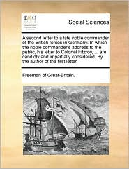 A second letter to a late noble commander of the British forces in Germany. In which the noble commander's address to the public, his letter to Colonel Fitzroy, ... are candidly and impartially considered. By the author of the first letter.