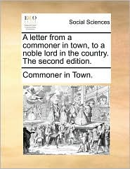 A Letter from a Commoner in Town, to a Noble Lord in the Country. the Second Edition.