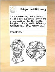Milk for babes: or, a hornbook for that able divine, eminent lawyer, and honest politician, Mr. H-s, and his disciples; ... Being No V. of Oratory-transactions, ... By J. Henley, M.A. - John Henley
