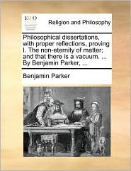 Philosophical dissertations, with proper reflections, proving I. The non-eternity of matter; and that there is a vacuum. ... By Benjamin Parker, ...