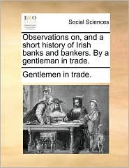 Observations on, and a short history of Irish banks and bankers. By a gentleman in trade.