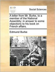 A letter from Mr. Burke, to a member of the National Assembly; in answer to some objections to his book on French affairs. - Edmund Burke
