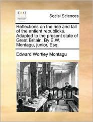 Reflections on the Rise and Fall of the Antient Republicks. Adapted to the Present State of Great Britain. by E.W. Montagu, Junior, Esq. - Edward Wortley Montagu