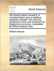The Scotch patriot unmask'd, in animadversions upon a seditious pamphlet, intituled, The reducing Scotland by arms, and annexing it to England as a province, considered. By William Atwood, Esq; - William Atwood
