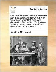 A vindication of Mr. Holwell's character, from the aspersions thrown out in an anonymous pamphlet, published March 6th, 1764, intitled,