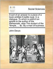 A   Sort of an Answer to a Piece of a Book Entitled a Battle Royal. in a Dialogue. to Which Is Prefix'd an Epistle to the Author of the Rehearsals, Al