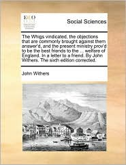 The Whigs vindicated, the objections that are commonly brought against them answer'd, and the present ministry prov'd to be the best friends to the ... welfare of England. In a letter to a friend. By John Withers. The sixth edition corrected.