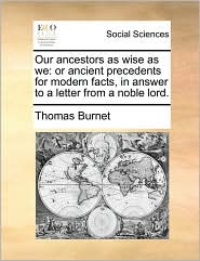 Our ancestors as wise as we: or ancient precedents for modern facts, in answer to a letter from a noble lord.