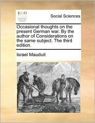 Occasional thoughts on the present German war. By the author of Considerations on the same subject. The third edition. - Israel Mauduit