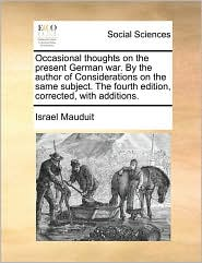 Occasional thoughts on the present German war. By the author of Considerations on the same subject. The fourth edition, corrected, with additions. - Israel Mauduit