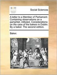 A letter to a Member of Parliament. Containing observations on a pamphlet, intituled, Considerations on the case of the bakers in Dublin. By a baker. The second edition.