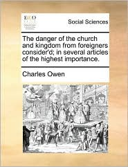 The danger of the church and kingdom from foreigners consider'd; in several articles of the highest importance. - Charles Owen