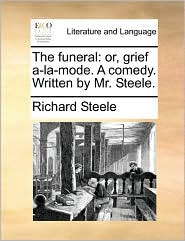 The funeral: or, grief a-la-mode. A comedy. Written by Mr. Steele.