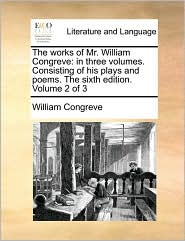 The Works of Mr. William Congreve: In Three Volumes. Consisting of His Plays and Poems. the Sixth Edition. Volume 2 of 3
