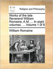 Works of the late Reverend William Romaine, A.M. . In eight volumes. . Volume 1 of 8 - William Romaine
