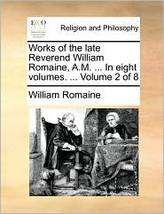 Works of the late Reverend William Romaine, A.M. ... In eight volumes. ... Volume 2 of 8 - William Romaine