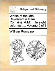 Works of the late Reverend William Romaine, A.M. ... In eight volumes. ... Volume 6 of 8 - William Romaine