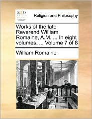 Works of the late Reverend William Romaine, A.M. ... In eight volumes. ... Volume 7 of 8