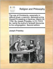 The Use of Christianity, Especially in Difficult Times; A Sermon, Delivered at the Gravel Pit Meeting in Hackney, March 30, 1794. by Joseph Priestley,