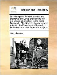Essays against Popery, slavery, and arbitrary power, published during the late unnatural rebellion, in the years 1745 and 1746. Namely, the six farmer's letters to the Protestants of Ireland. ... And on several other important subjects.