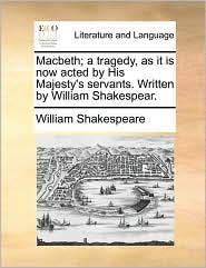 Macbeth; A Tragedy, as It Is Now Acted by His Majesty's Servants. Written by William Shakespear