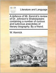 A defence of Mr. Kenrick's review of Dr. Johnson's Shakespeare: containing a number of curious and ludicrous anecdotes of literary biography. By a friend. - W. Kenrick