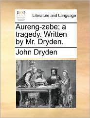 Aureng-zebe; a tragedy. Written by Mr. Dryden. - John Dryden