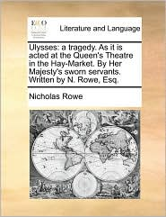 Ulysses: a tragedy. As it is acted at the Queen's Theatre in the Hay-Market. By Her Majesty's sworn servants. Written by N. Rowe, Esq. - Nicholas Rowe
