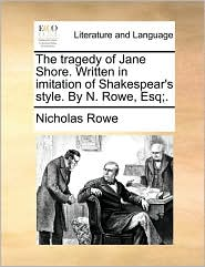 The Tragedy of Jane Shore. Written in Imitation of Shakespear's Style. by N. Rowe, Esq;.