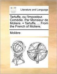 Tartuffe, Ou L'imposteur. Comédie. Par Monsieur De Moliere. = Tartuffe, ... From The French Of Moliere.