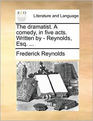 The dramatist. A comedy, in five acts. Written by - Reynolds, Esq. ... - Frederick Reynolds