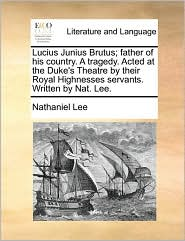 Lucius Junius Brutus; father of his country. A tragedy. Acted at the Duke's Theatre by their Royal Highnesses servants. Written by Nat. Lee. - Nathaniel Lee