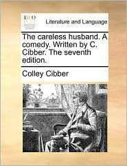 The careless husband. A comedy. Written by C. Cibber. The seventh edition. - Colley Cibber