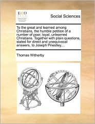 To the great and learned among Christians, the humble petition of a number of poor, loyal, unlearned Christians. Together with plain questions, stated for direct and unequivocal answers, to Joseph Priestley,... - Thomas Witherby