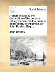 A short answer to the declaration of the persons calling themselves the Friends of the liberty of the press. By John Bowles, Esq. ... - John Bowles