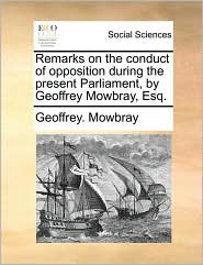 Remarks on the conduct of opposition during the present Parliament, by Geoffrey Mowbray, Esq. - Geoffrey. Mowbray