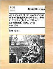 An account of the proceedings of the British Convention: held in Edinburgh, the 19th of November, 1793. By a member. - Member.