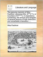 The genuine memoirs of Miss Faulkner; otherwise Mrs. D***L**n; or Countess of H*****x, in expectancy. Containing, the amours and intrigues of several persons of high distinction, and remarkable characters: ... - Miss Faulkner