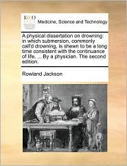 A physical dissertation on drowning: in which submersion, commonly call'd drowning, is shewn to be a long time consistent with the continuance of life, ... By a physician. The second edition. - Rowland Jackson