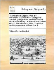 The history of England, from the Revolution to the death of George the Second. (Designed as a continuation of Mr. Hume's History.) In five volumes. A new edition, with the author's last corrections and improvements. Volume 1 of 5 - Tobias George Smollett