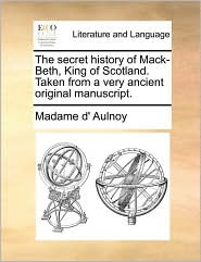The Secret History Of Mack-beth, King Of Scotland. Taken From A Very Ancient Original Manuscript.
